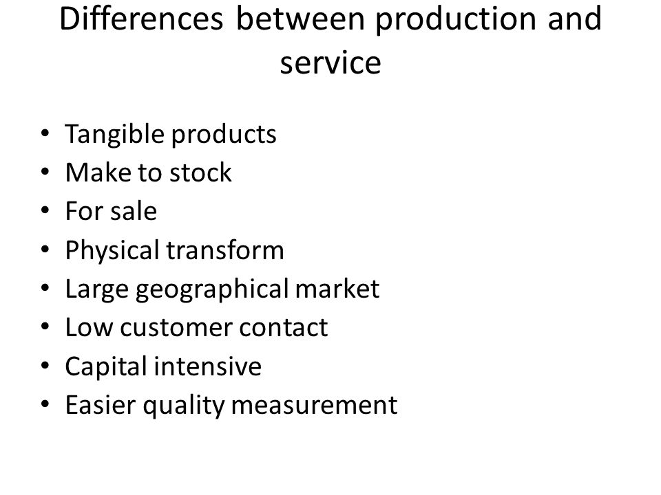 Differences between production and service Tangible products Make to stock For sale Physical transform Large geographical market Low customer contact