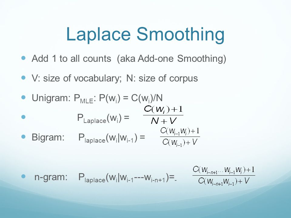 Laplace Smoothing Add 1 to all counts (aka Add-one Smoothing) V: size of vocabulary; N: size of corpus Unigram: P MLE : P(w i ) = C(w i )/N P Laplace (w i ) = Bigram: P laplace (w i |w i-1 ) = n-gram: P laplace (w i |w i-1 ---w i-n+1 )= -