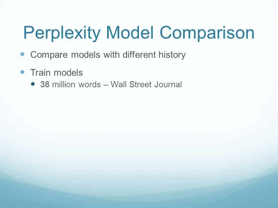 Perplexity Model Comparison Compare models with different history Train models 38 million words – Wall Street Journal