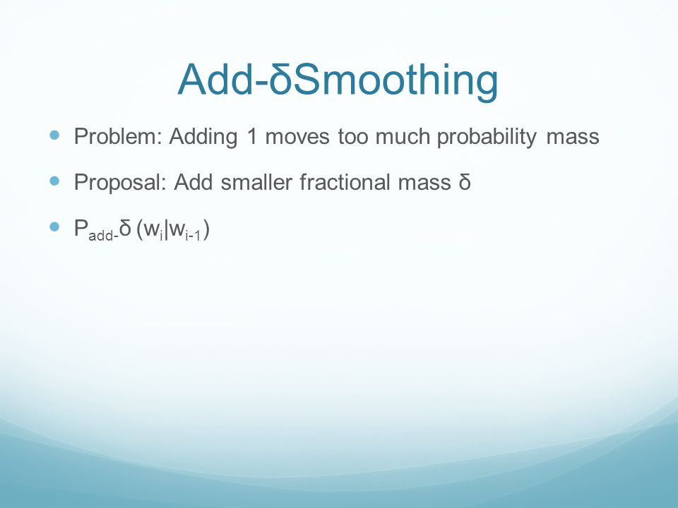 Add-δSmoothing Problem: Adding 1 moves too much probability mass Proposal: Add smaller fractional mass δ P add- δ (w i |w i-1 )