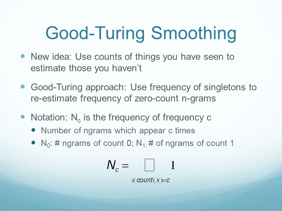 Good-Turing Smoothing New idea: Use counts of things you have seen to estimate those you haven't Good-Turing approach: Use frequency of singletons to re-estimate frequency of zero-count n-grams Notation: N c is the frequency of frequency c Number of ngrams which appear c times N 0 : # ngrams of count 0; N 1: # of ngrams of count 1