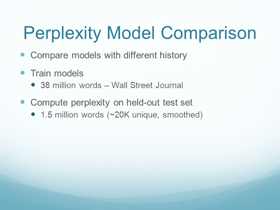 Perplexity Model Comparison Compare models with different history Train models 38 million words – Wall Street Journal Compute perplexity on held-out test set 1.5 million words (~20K unique, smoothed)