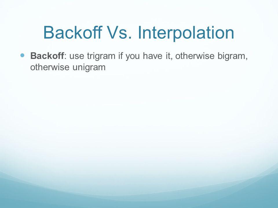 Backoff Vs. Interpolation Backoff: use trigram if you have it, otherwise bigram, otherwise unigram