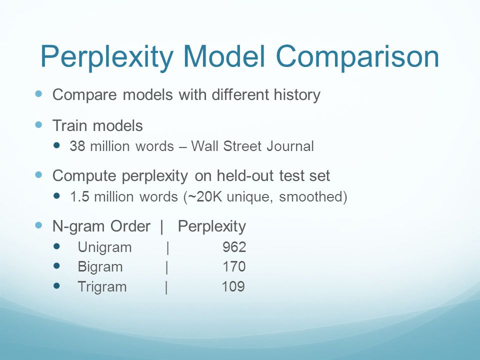 Perplexity Model Comparison Compare models with different history Train models 38 million words – Wall Street Journal Compute perplexity on held-out test set 1.5 million words (~20K unique, smoothed) N-gram Order |Perplexity Unigram | 962 Bigram | 170 Trigram | 109