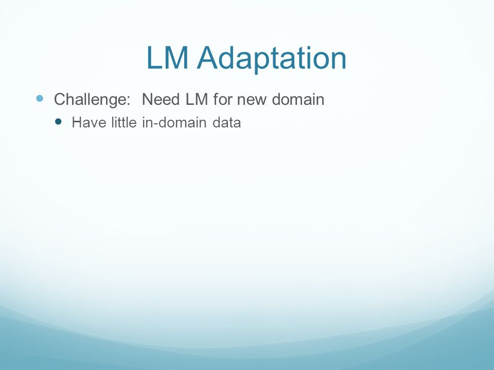 LM Adaptation Challenge: Need LM for new domain Have little in-domain data