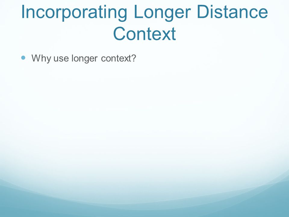 Incorporating Longer Distance Context Why use longer context