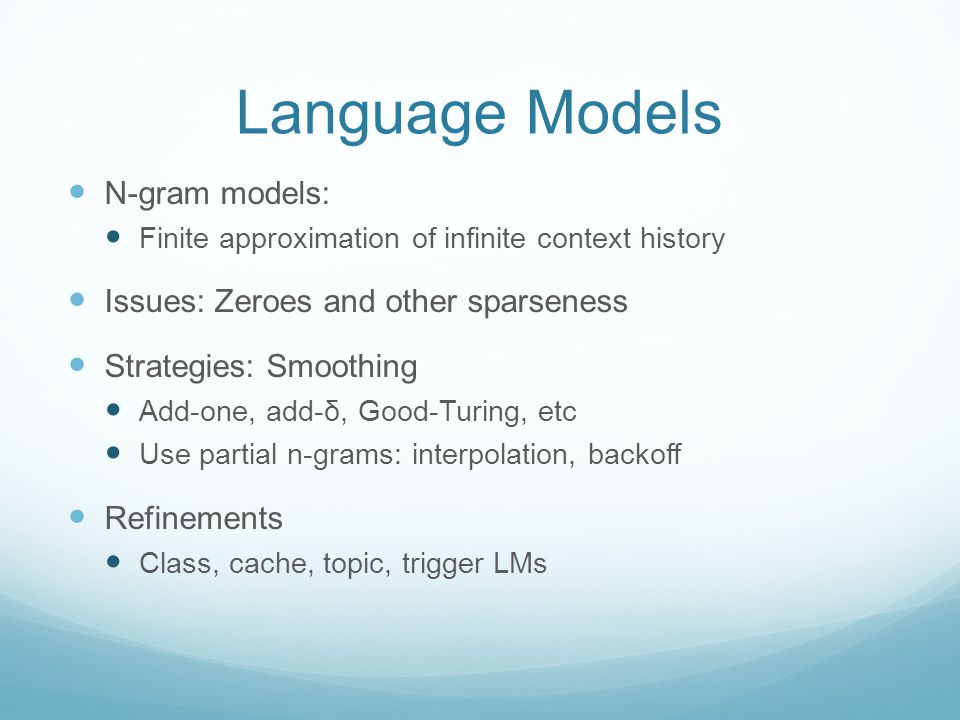 Language Models N-gram models: Finite approximation of infinite context history Issues: Zeroes and other sparseness Strategies: Smoothing Add-one, add-δ, Good-Turing, etc Use partial n-grams: interpolation, backoff Refinements Class, cache, topic, trigger LMs