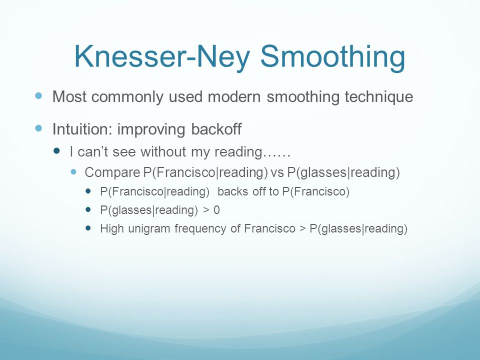 Knesser-Ney Smoothing Most commonly used modern smoothing technique Intuition: improving backoff I can't see without my reading…… Compare P(Francisco|reading) vs P(glasses|reading) P(Francisco|reading) backs off to P(Francisco) P(glasses|reading) > 0 High unigram frequency of Francisco > P(glasses|reading)