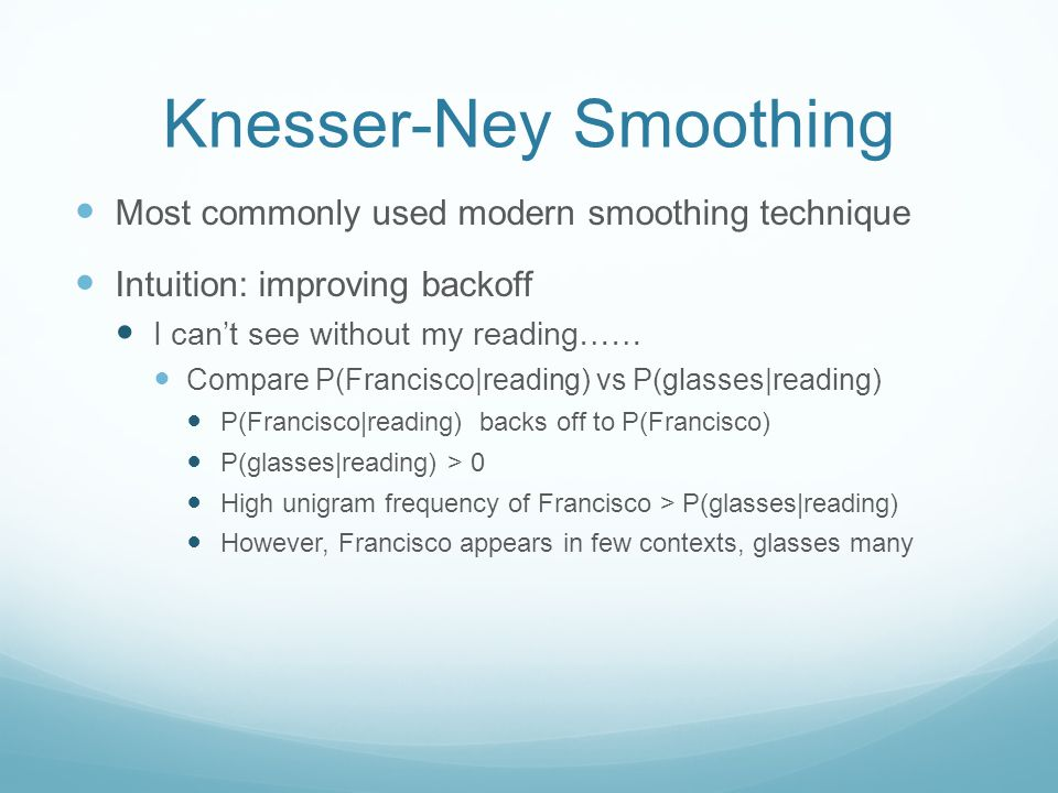 Knesser-Ney Smoothing Most commonly used modern smoothing technique Intuition: improving backoff I can't see without my reading…… Compare P(Francisco|reading) vs P(glasses|reading) P(Francisco|reading) backs off to P(Francisco) P(glasses|reading) > 0 High unigram frequency of Francisco > P(glasses|reading) However, Francisco appears in few contexts, glasses many