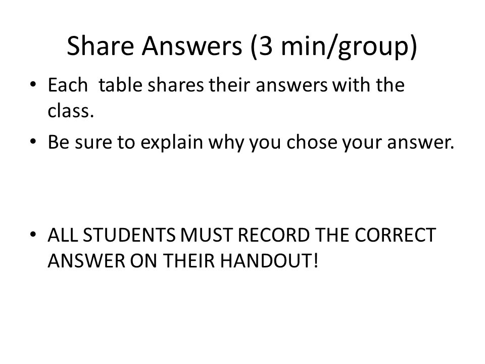 Share Answers (3 min/group) Each table shares their answers with the class. Be sure to explain why you chose your answer. ALL STUDENTS MUST RECORD THE