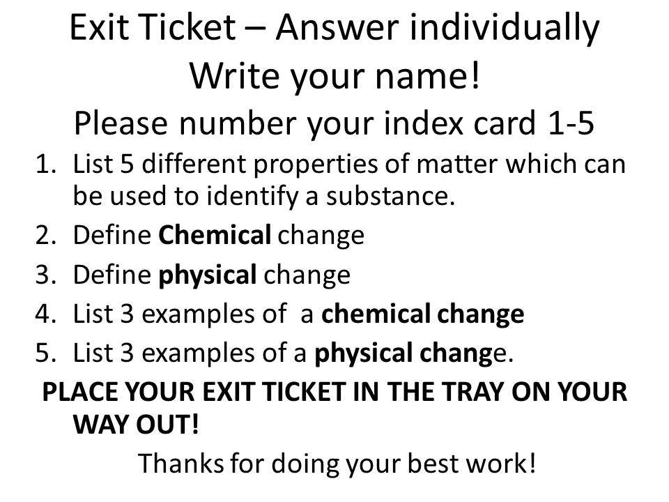 Exit Ticket – Answer individually Write your name! Please number your index card 1-5 1.List 5 different properties of matter which can be used to iden