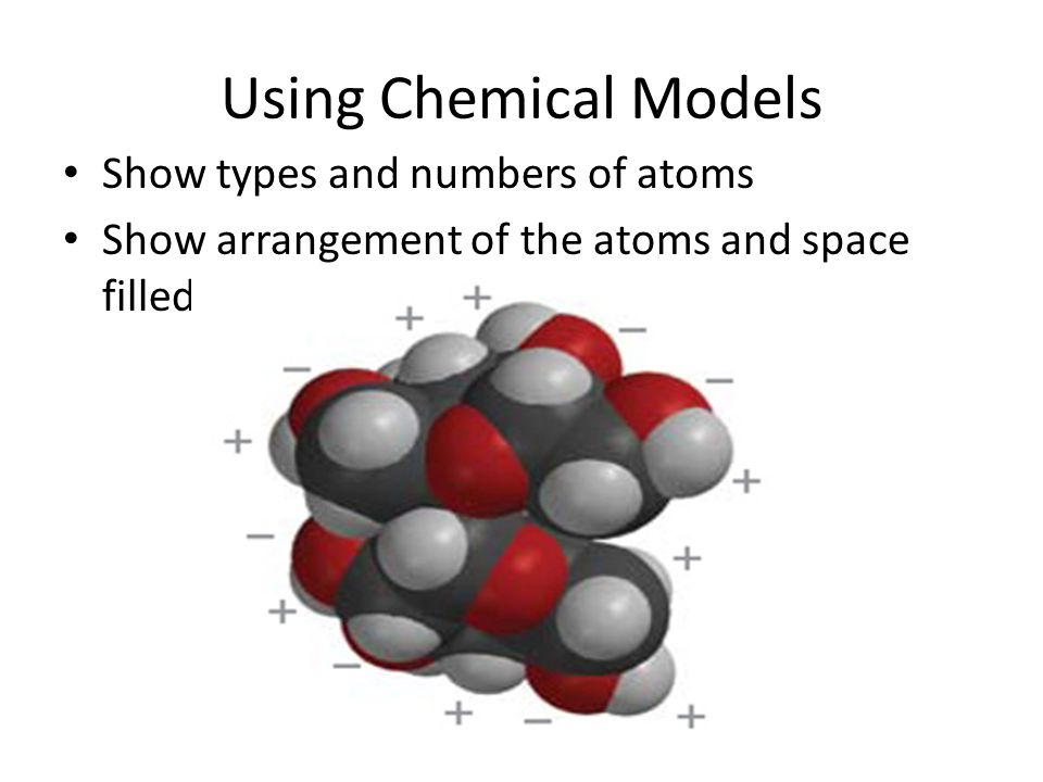 Using Chemical Models Show types and numbers of atoms Show arrangement of the atoms and space filled