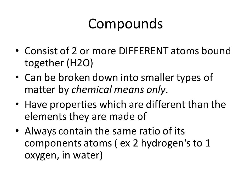 Compounds Consist of 2 or more DIFFERENT atoms bound together (H2O) Can be broken down into smaller types of matter by chemical means only. Have prope