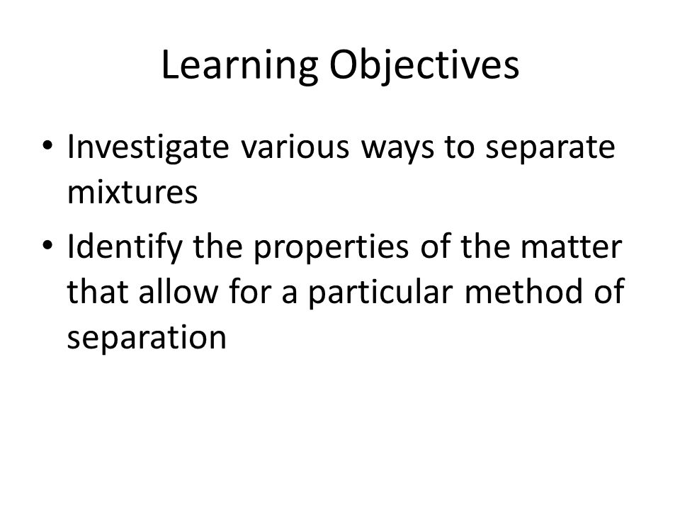 Learning Objectives Investigate various ways to separate mixtures Identify the properties of the matter that allow for a particular method of separati