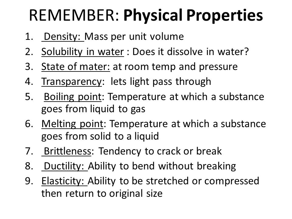 REMEMBER: Physical Properties 1. Density: Mass per unit volume 2.Solubility in water : Does it dissolve in water? 3.State of mater: at room temp and p