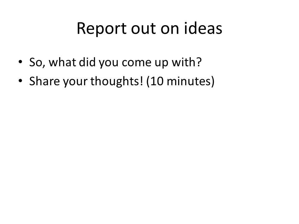 Report out on ideas So, what did you come up with? Share your thoughts! (10 minutes)