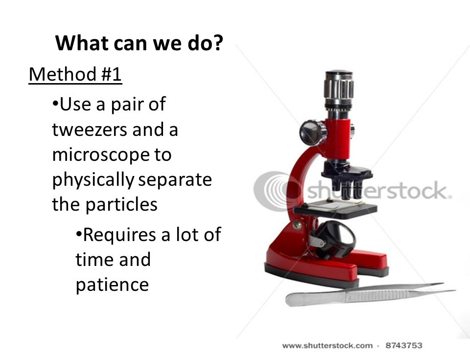 What can we do? Method #1 Use a pair of tweezers and a microscope to physically separate the particles Requires a lot of time and patience