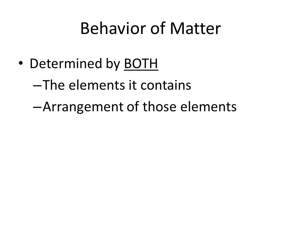 Behavior of Matter Determined by BOTH – The elements it contains – Arrangement of those elements