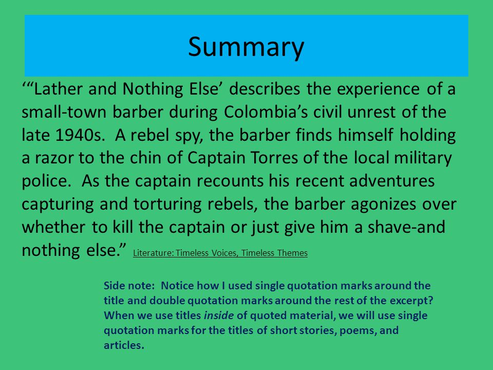 "Summary '""Lather and Nothing Else' describes the experience of a small-town barber during Colombia's civil unrest of the late 1940s. A rebel spy, the"