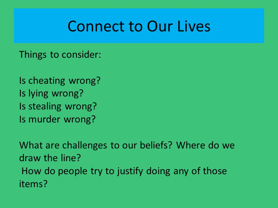 Connect to Our Lives Things to consider: Is cheating wrong? Is lying wrong? Is stealing wrong? Is murder wrong? What are challenges to our beliefs? Wh
