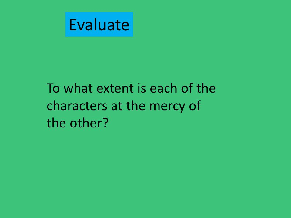 To what extent is each of the characters at the mercy of the other? Evaluate