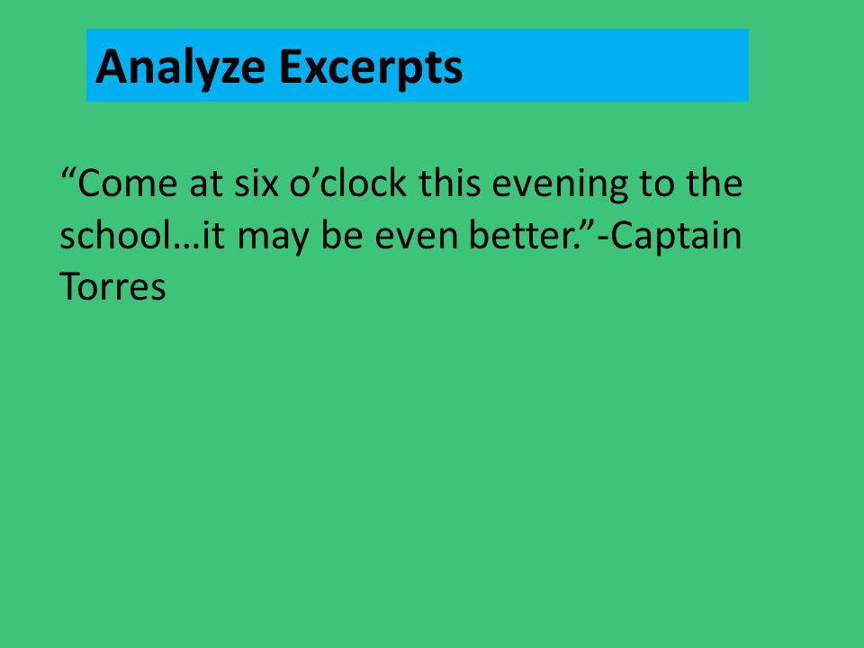 "Analyze Excerpts ""Come at six o'clock this evening to the school…it may be even better.""-Captain Torres"