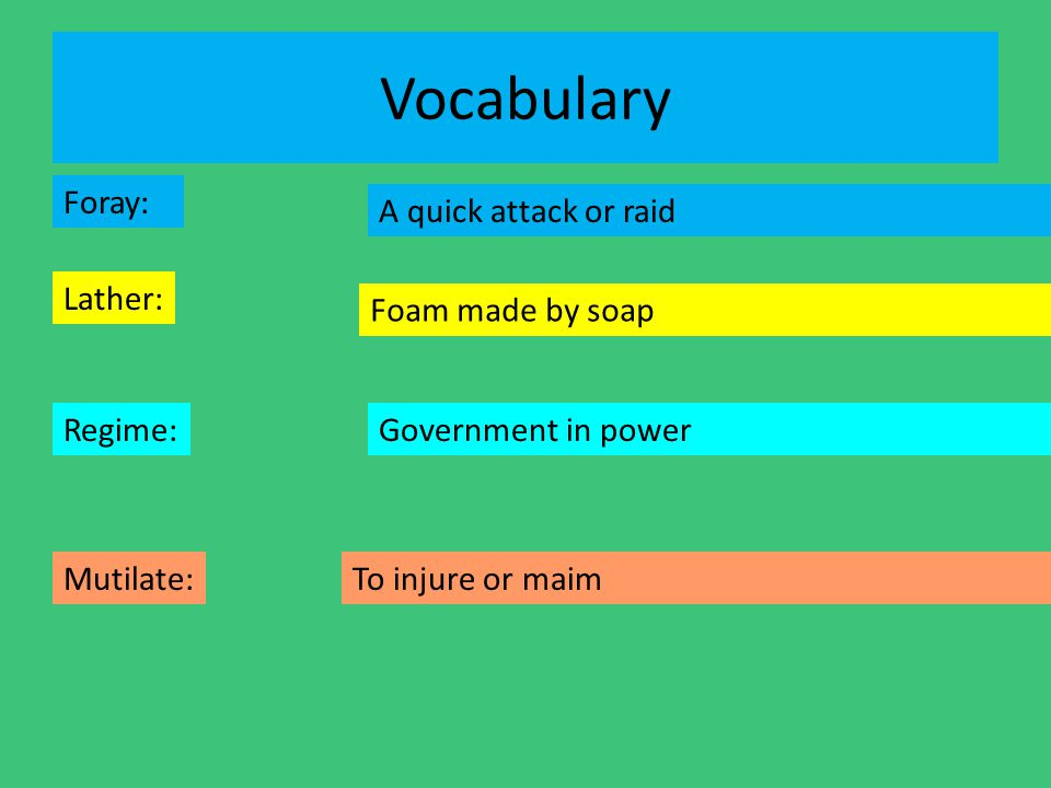 Vocabulary Foray: Lather: Regime: Mutilate: A quick attack or raid Foam made by soap Government in power To injure or maim