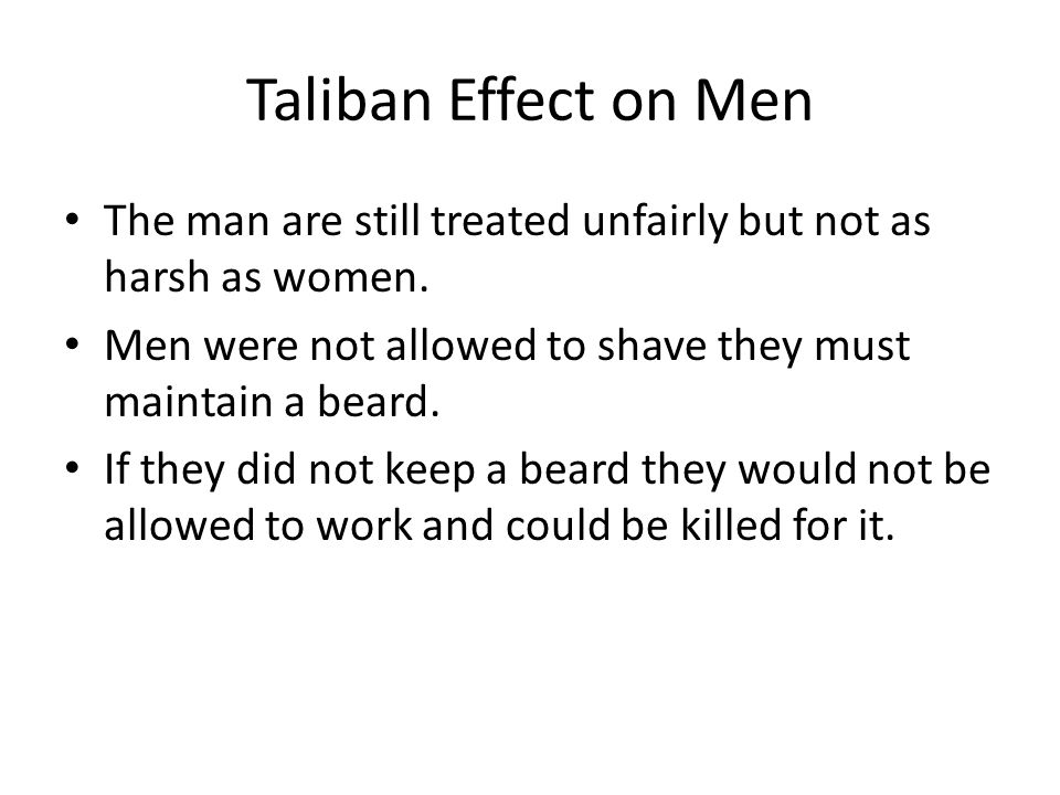 Taliban Effect on Men The man are still treated unfairly but not as harsh as women.