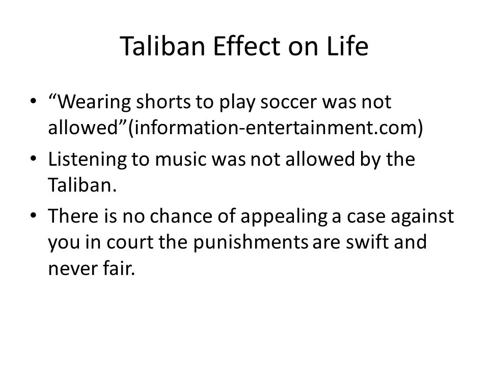 Taliban Effect on Life Wearing shorts to play soccer was not allowed (information-entertainment.com) Listening to music was not allowed by the Taliban.