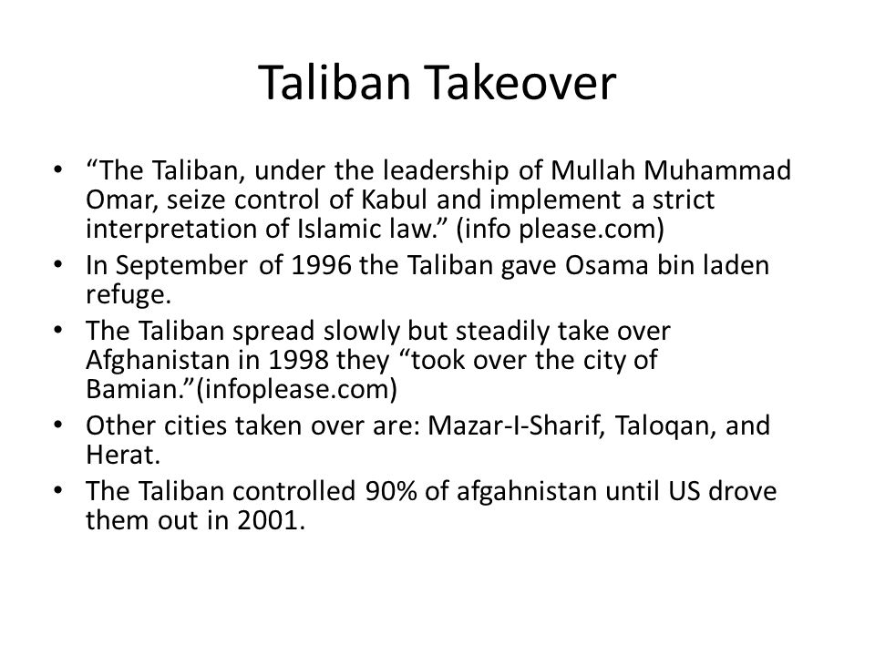 Taliban Takeover The Taliban, under the leadership of Mullah Muhammad Omar, seize control of Kabul and implement a strict interpretation of Islamic law. (info please.com) In September of 1996 the Taliban gave Osama bin laden refuge.