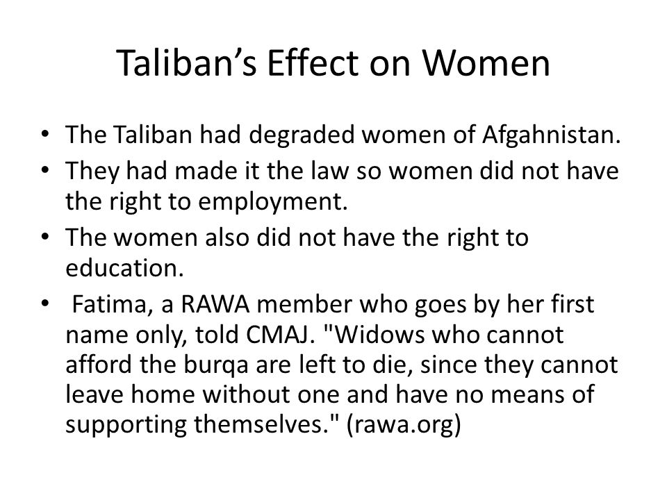 Taliban Effect on Women (Cont.) Fatima also said It is difficult to get around in them. (rawa.org) She is referring to the clothing they had to wear.