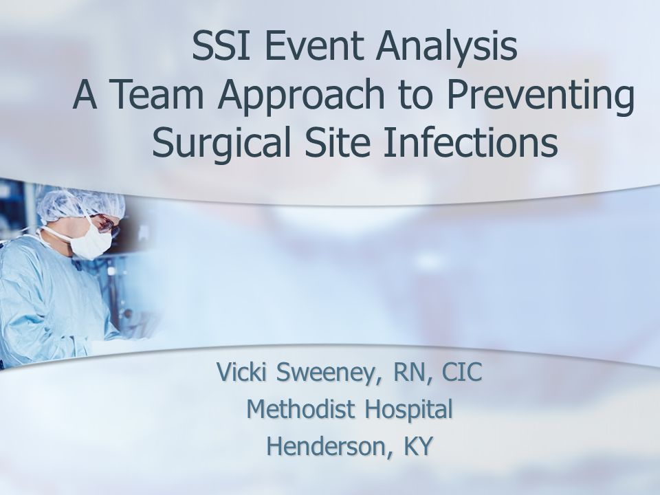 Vicki Sweeney, RN, CIC Methodist Hospital Henderson, KY SSI Event Analysis A Team Approach to Preventing Surgical Site Infections