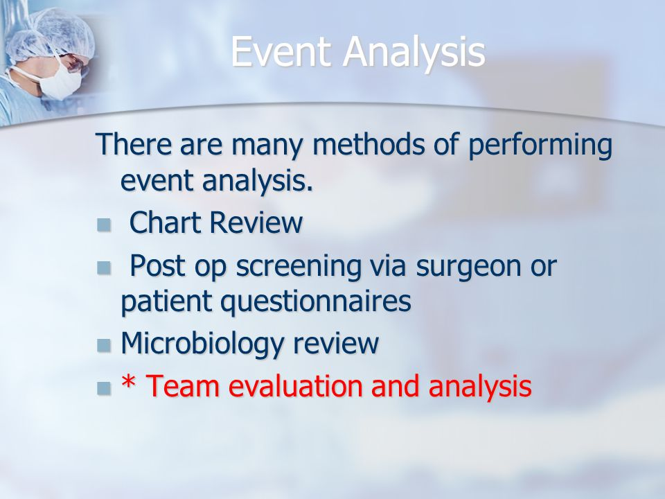 Event Analysis There are many methods of performing event analysis. Chart Review Chart Review Post op screening via surgeon or patient questionnaires