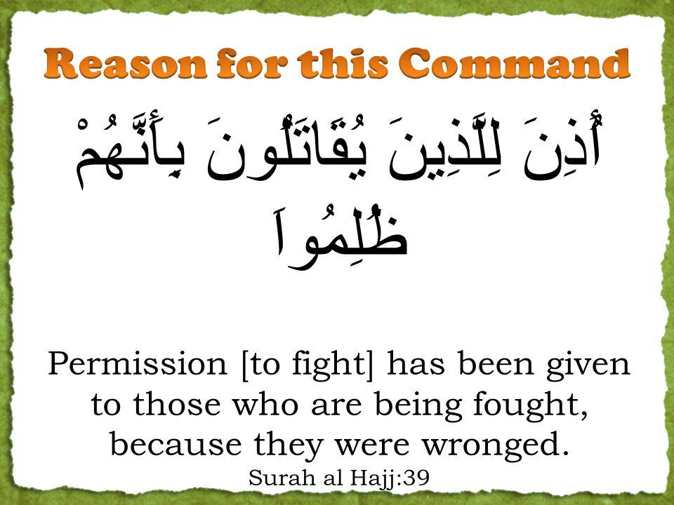 أُذِنَ لِلَّذِينَ يُقَاتَلُونَ بِأَنَّهُمْ ظُلِمُواَ Permission [to fight] has been given to those who are being fought, because they were wronged. Su