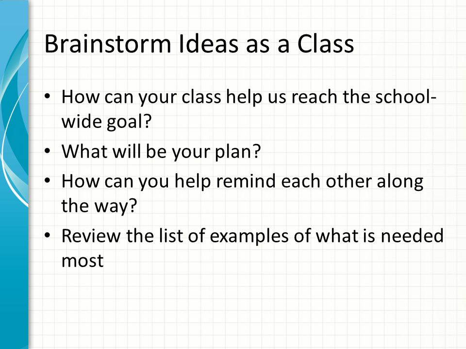 Brainstorm Ideas as a Class How can your class help us reach the school- wide goal.