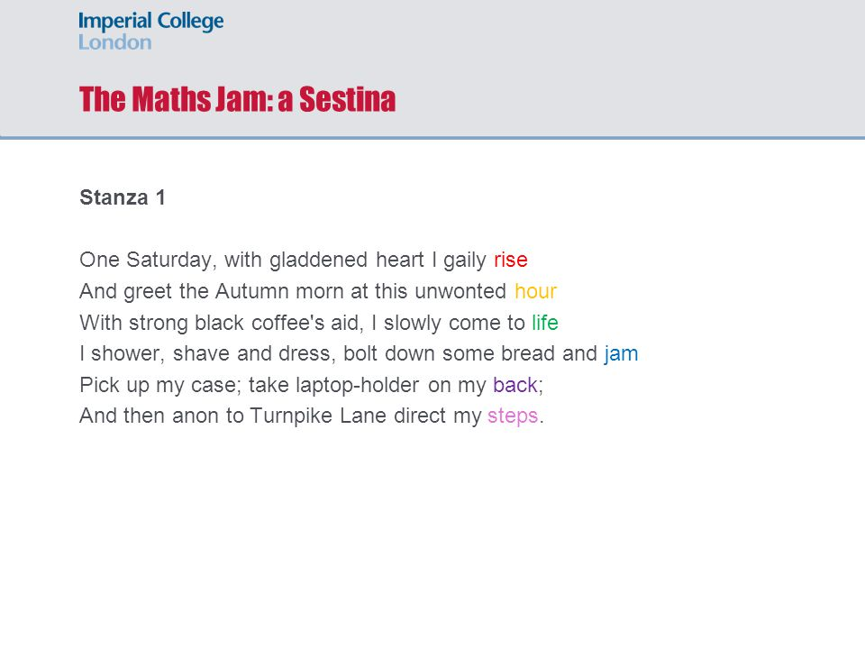 The Maths Jam: a Sestina Stanza 1 One Saturday, with gladdened heart I gaily rise And greet the Autumn morn at this unwonted hour With strong black coffee s aid, I slowly come to life I shower, shave and dress, bolt down some bread and jam Pick up my case; take laptop-holder on my back; And then anon to Turnpike Lane direct my steps.