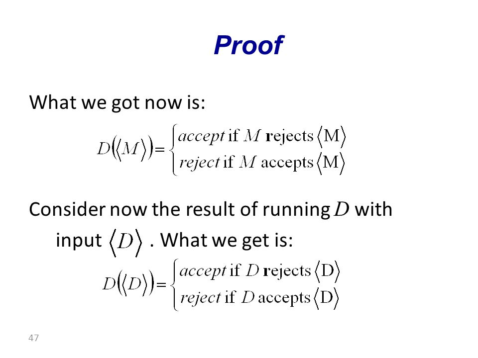 What we got now is: Consider now the result of running D with input. What we get is: Proof 47