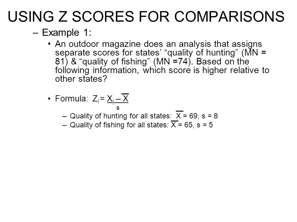 USING Z SCORES FOR COMPARISONS –Example 1: An outdoor magazine does an analysis that assigns separate scores for states' quality of hunting (MN = 81) & quality of fishing (MN =74).