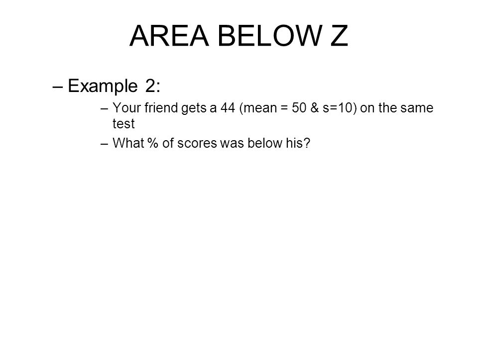 AREA BELOW Z –Example 2: –Your friend gets a 44 (mean = 50 & s=10) on the same test –What % of scores was below his