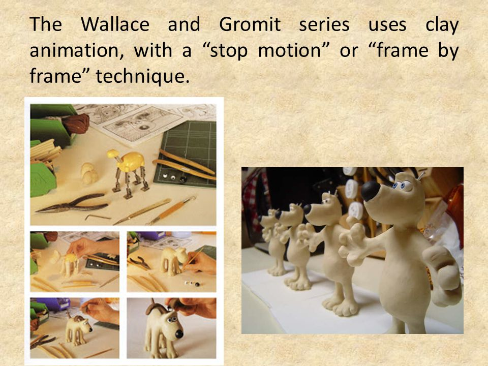 The Wallace and Gromit series uses clay animation, with a stop motion or frame by frame technique.