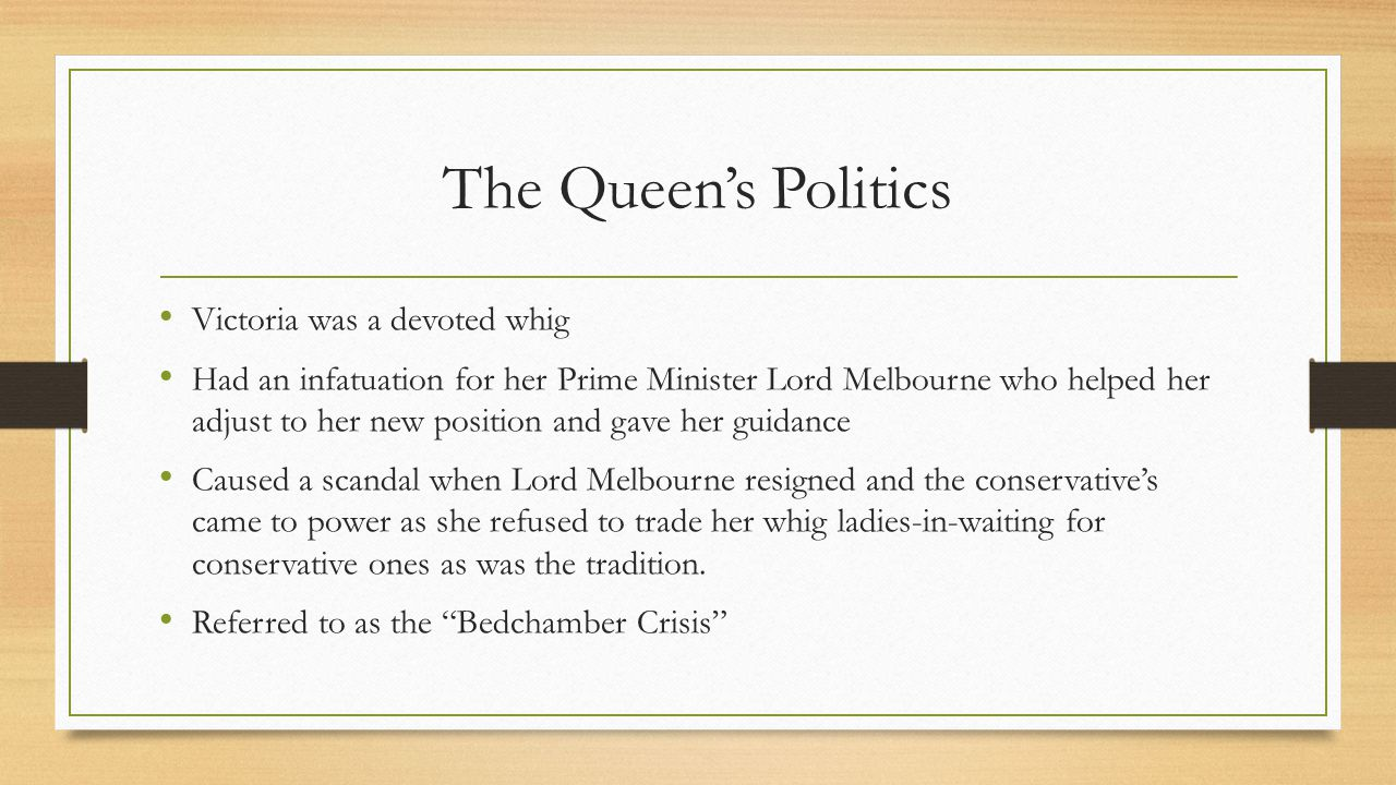 The Queen's Politics Victoria was a devoted whig Had an infatuation for her Prime Minister Lord Melbourne who helped her adjust to her new position an
