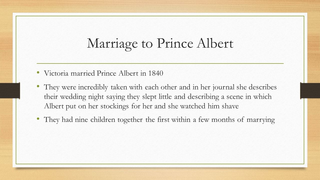 Marriage to Prince Albert Victoria married Prince Albert in 1840 They were incredibly taken with each other and in her journal she describes their wed