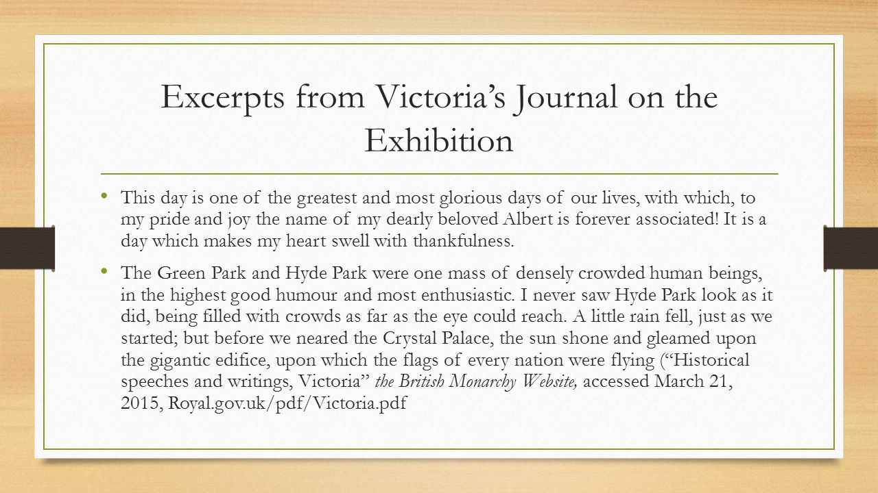 Excerpts from Victoria's Journal on the Exhibition This day is one of the greatest and most glorious days of our lives, with which, to my pride and joy the name of my dearly beloved Albert is forever associated.