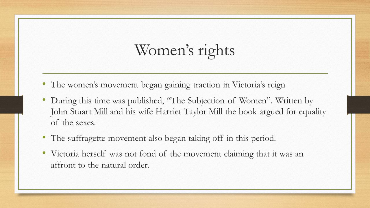 "Women's rights The women's movement began gaining traction in Victoria's reign During this time was published, ""The Subjection of Women"". Written by J"