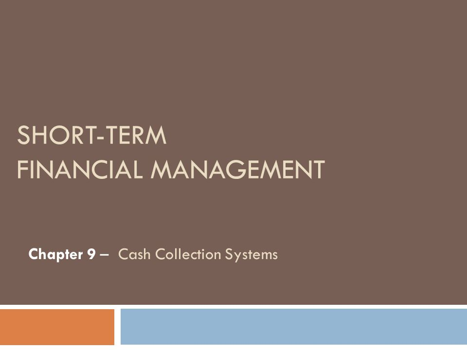 SHORT-TERM FINANCIAL MANAGEMENT Chapter 9 – Cash Collection Systems