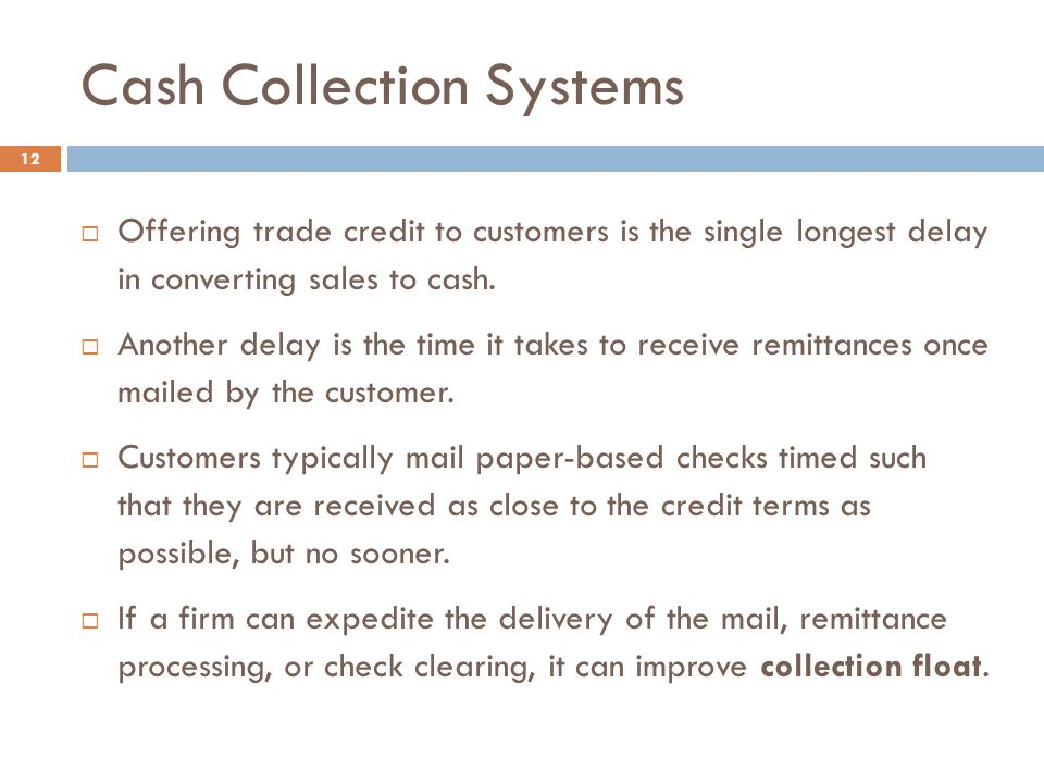Cash Collection Systems 12  Offering trade credit to customers is the single longest delay in converting sales to cash.