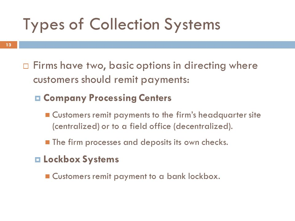 Types of Collection Systems 13  Firms have two, basic options in directing where customers should remit payments:  Company Processing Centers Customers remit payments to the firm's headquarter site (centralized) or to a field office (decentralized).