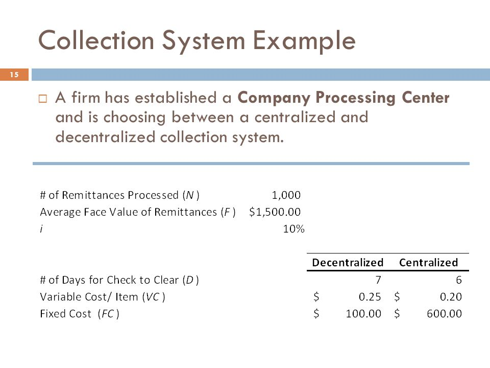 Collection System Example 15  A firm has established a Company Processing Center and is choosing between a centralized and decentralized collection system.
