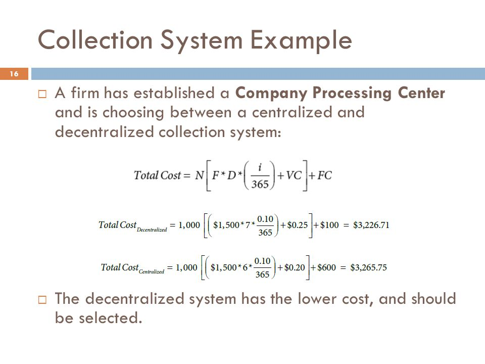 Collection System Example 16  A firm has established a Company Processing Center and is choosing between a centralized and decentralized collection system:  The decentralized system has the lower cost, and should be selected.