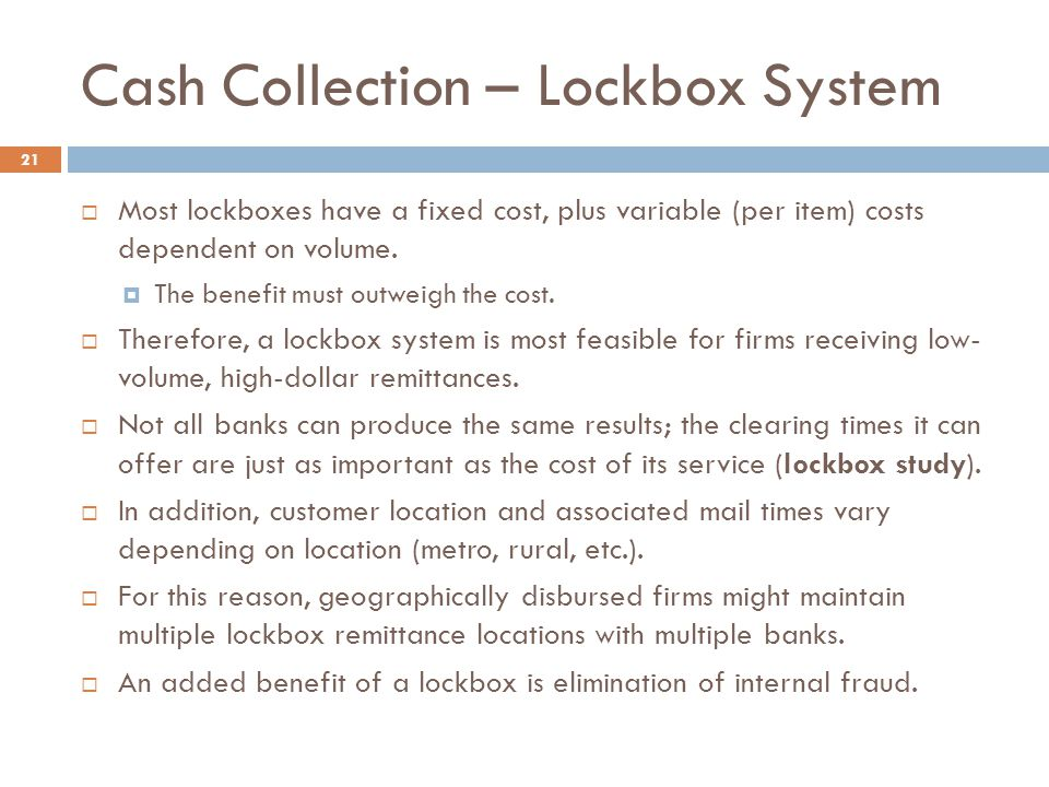 Cash Collection – Lockbox System 21  Most lockboxes have a fixed cost, plus variable (per item) costs dependent on volume.